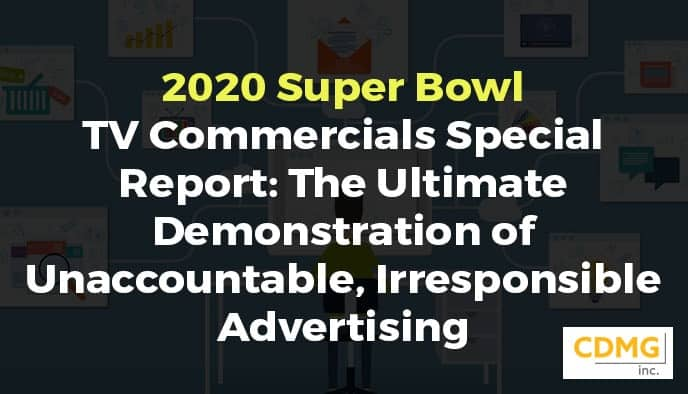 2020 Super Bowl TV Commercials Special Report: The Ultimate Demonstration of Unaccountable, Irresponsible Advertising