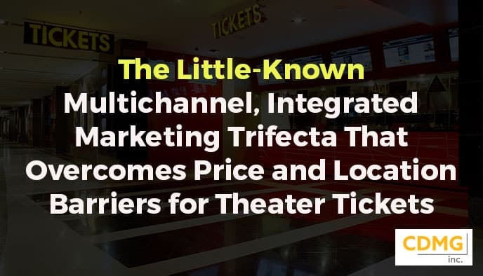 The Little-Known Multichannel, Integrated Marketing Trifecta That Overcomes Price and Location Barriers for Theater Tickets