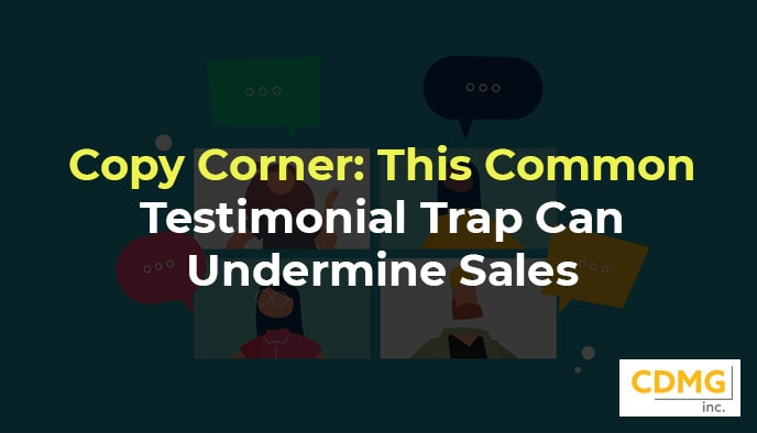 Copy Corner: This Common Testimonial Trap Can Undermine Sales